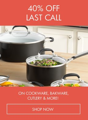 40% Last Call on Cookware, Bakeware, Cutlery & More!